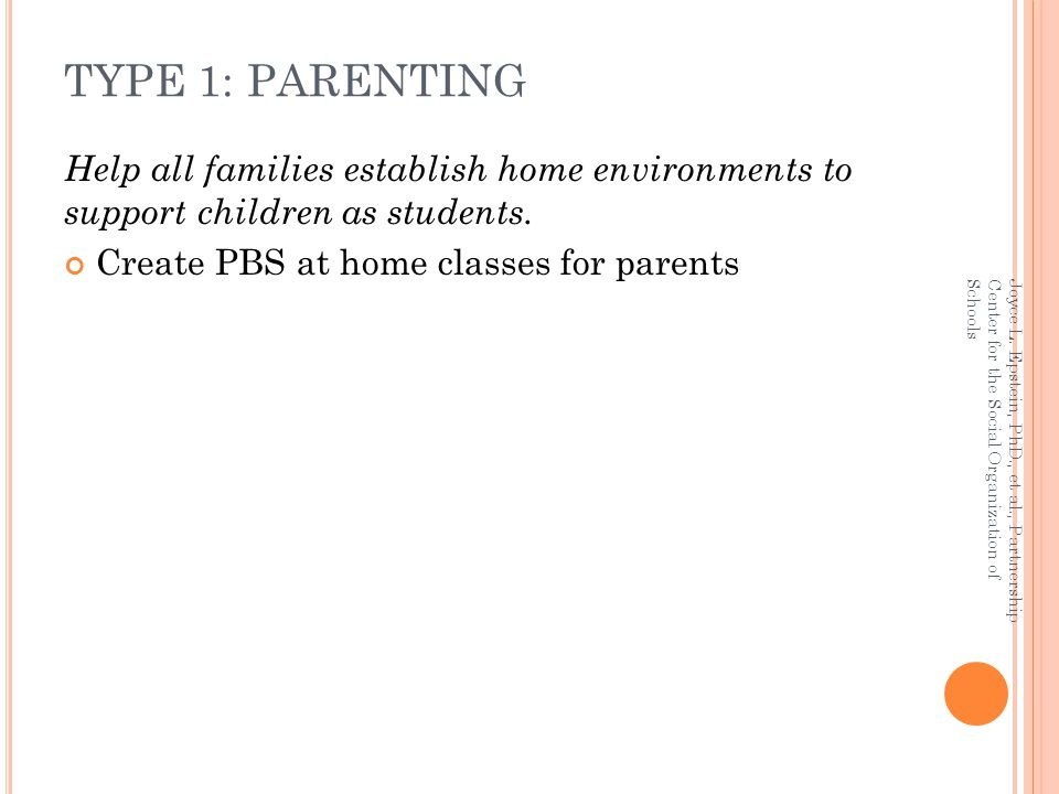 TYPE 1: PARENTING Help all families establish home environments to support children as students. Create PBS at home classes for parents.
