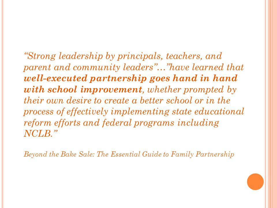 Strong leadership by principals, teachers, and parent and community leaders … have learned that well-executed partnership goes hand in hand with school improvement, whether prompted by their own desire to create a better school or in the process of effectively implementing state educational reform efforts and federal programs including NCLB.