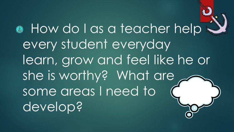 How do I as a teacher help every student everyday learn, grow and feel like he or she is worthy.