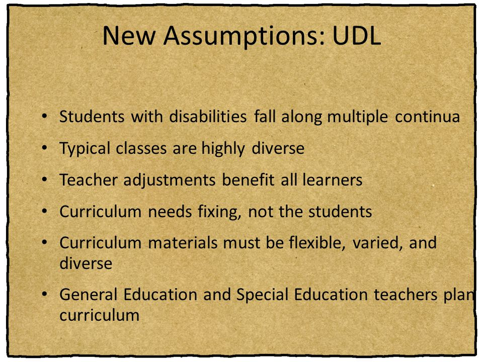 New Assumptions: UDL Students with disabilities fall along multiple continua. Typical classes are highly diverse.