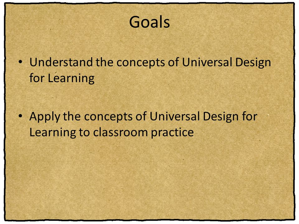 Goals Understand the concepts of Universal Design for Learning