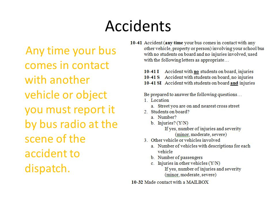 Accidents Any time your bus comes in contact with another vehicle or object you must report it by bus radio at the scene of the accident to dispatch.