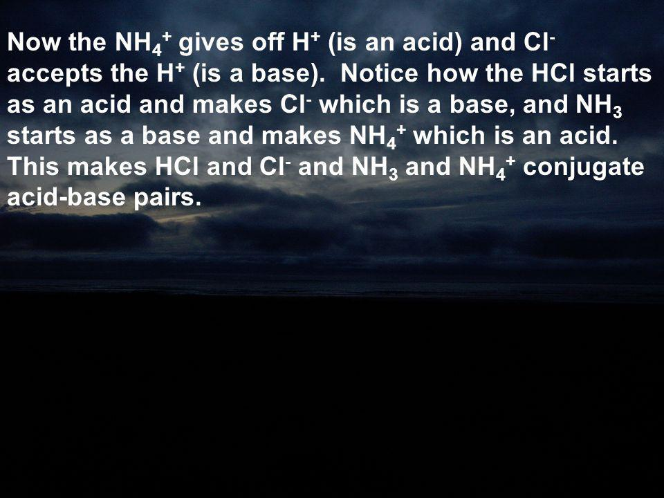 Now the NH4+ gives off H+ (is an acid) and Cl- accepts the H+ (is a base).
