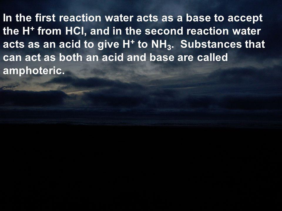 In the first reaction water acts as a base to accept the H+ from HCl, and in the second reaction water acts as an acid to give H+ to NH3.