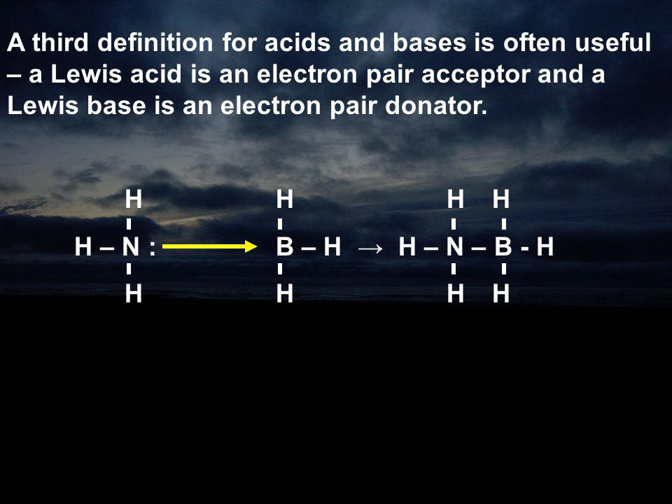A third definition for acids and bases is often useful – a Lewis acid is an electron pair acceptor and a Lewis base is an electron pair donator.