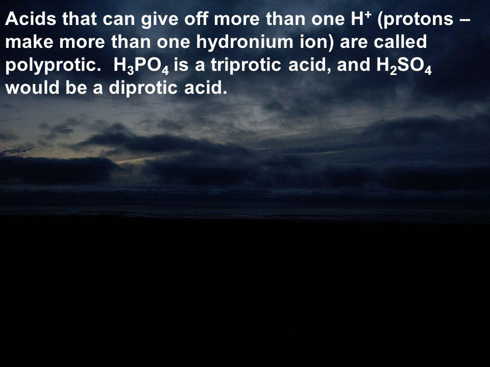 Acids that can give off more than one H+ (protons – make more than one hydronium ion) are called polyprotic.