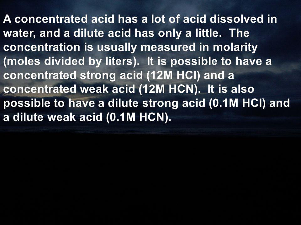 A concentrated acid has a lot of acid dissolved in water, and a dilute acid has only a little.