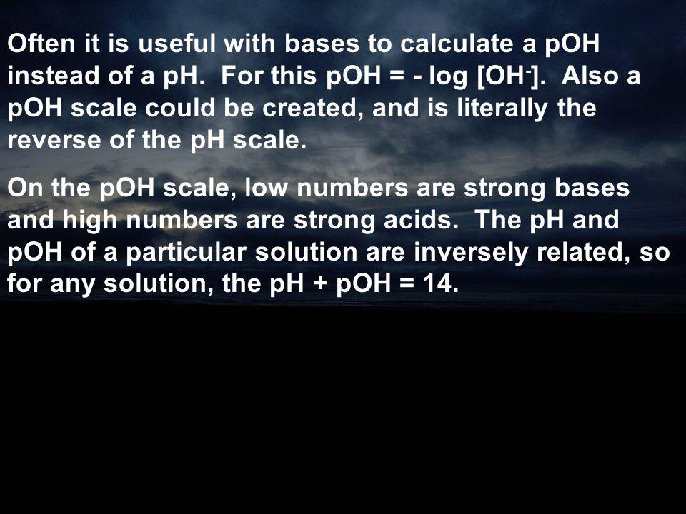 Often it is useful with bases to calculate a pOH instead of a pH