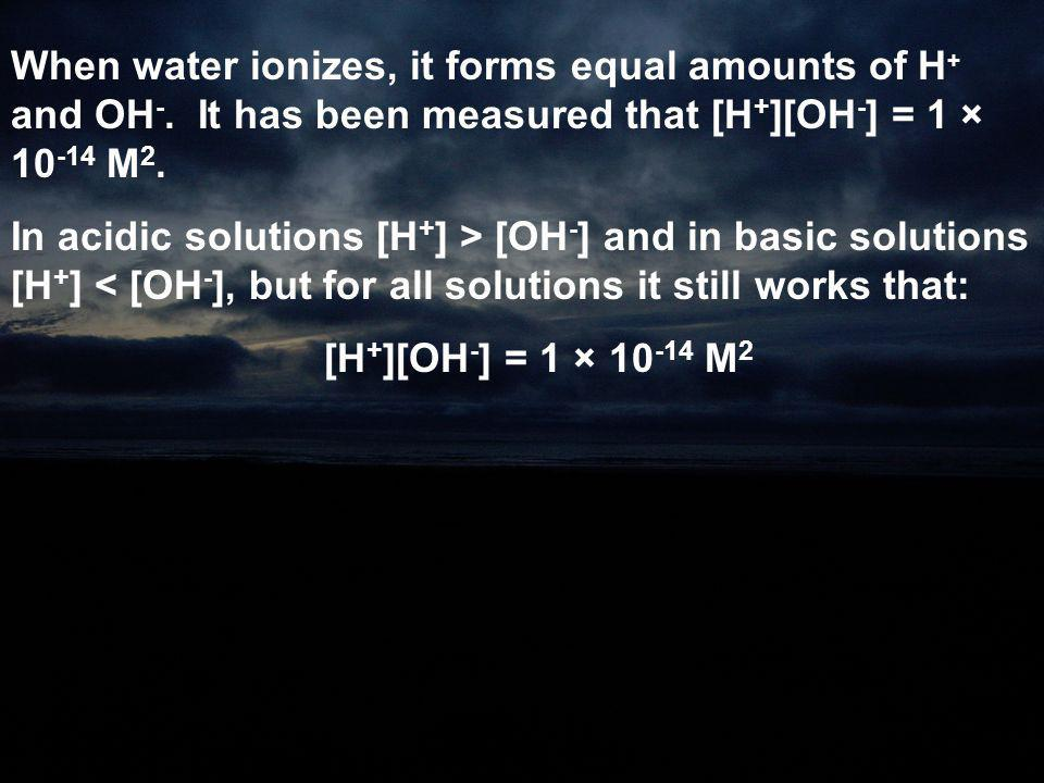 When water ionizes, it forms equal amounts of H+ and OH-