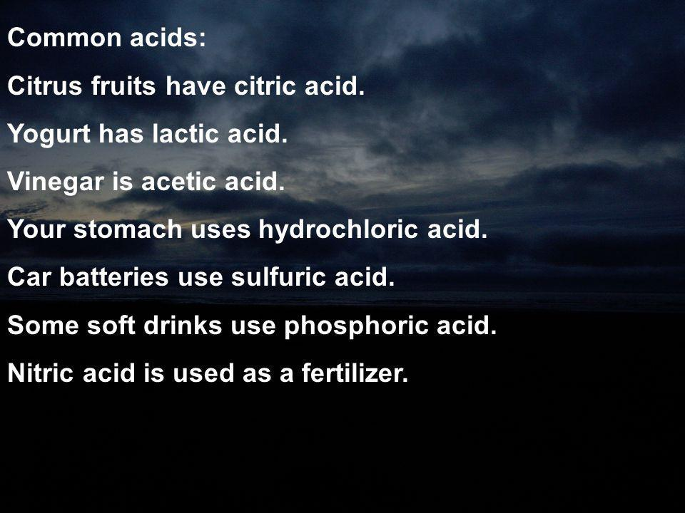 Common acids: Citrus fruits have citric acid. Yogurt has lactic acid. Vinegar is acetic acid. Your stomach uses hydrochloric acid.