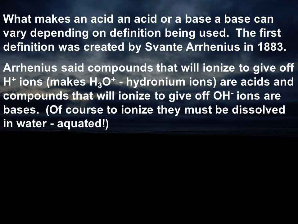What makes an acid an acid or a base a base can vary depending on definition being used. The first definition was created by Svante Arrhenius in 1883.