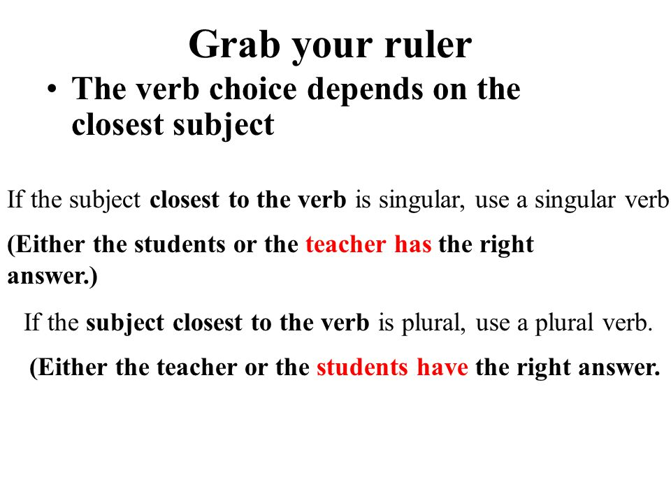 Grab your ruler The verb choice depends on the closest subject