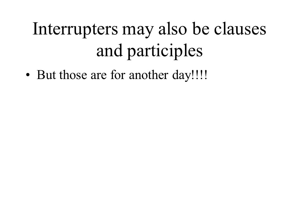 Interrupters may also be clauses and participles