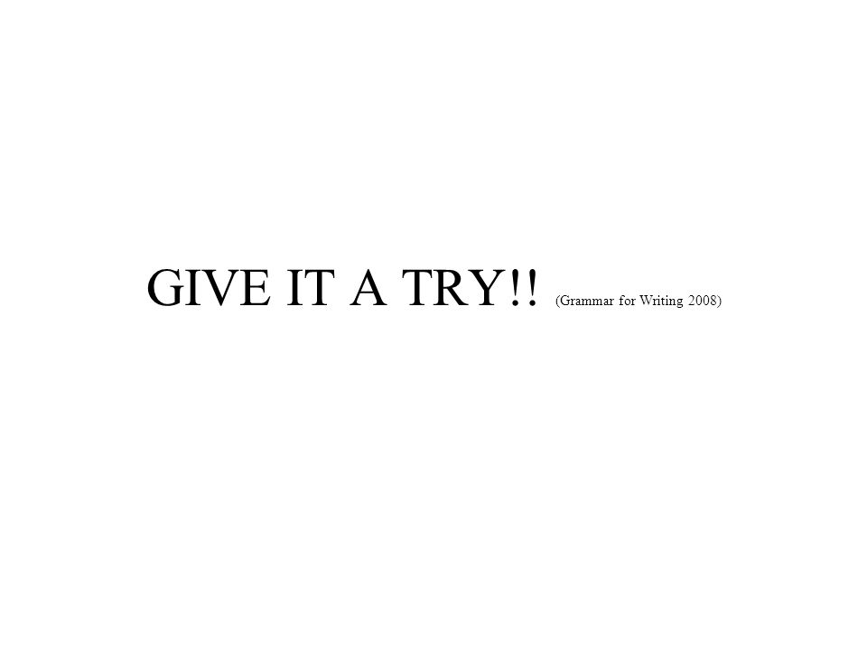GIVE IT A TRY!! (Grammar for Writing 2008)