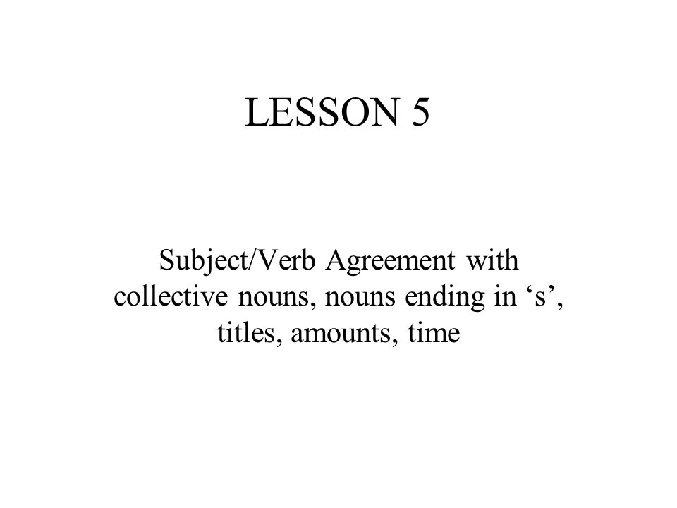 LESSON 5 Subject/Verb Agreement with collective nouns, nouns ending in 's', titles, amounts, time