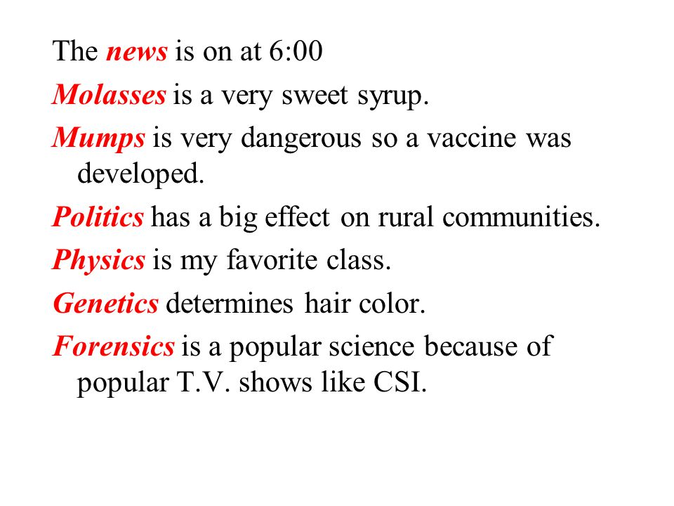 The news is on at 6:00 Molasses is a very sweet syrup. Mumps is very dangerous so a vaccine was developed.