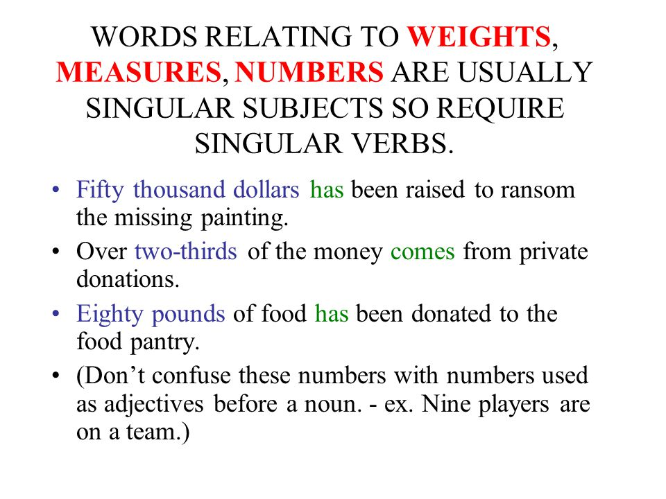 WORDS RELATING TO WEIGHTS, MEASURES, NUMBERS ARE USUALLY SINGULAR SUBJECTS SO REQUIRE SINGULAR VERBS.