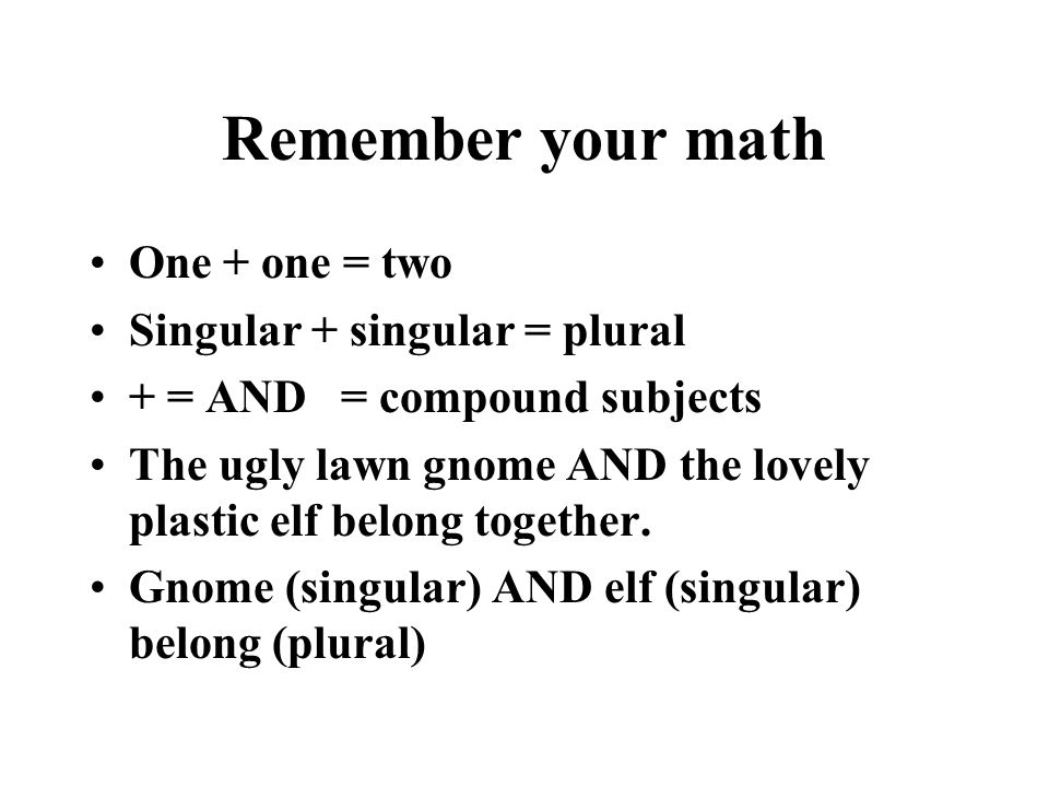 Remember your math One + one = two Singular + singular = plural