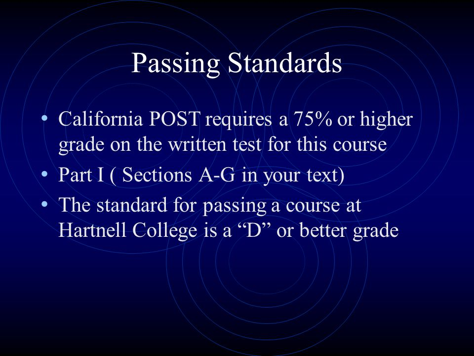 Passing Standards California POST requires a 75% or higher grade on the written test for this course.