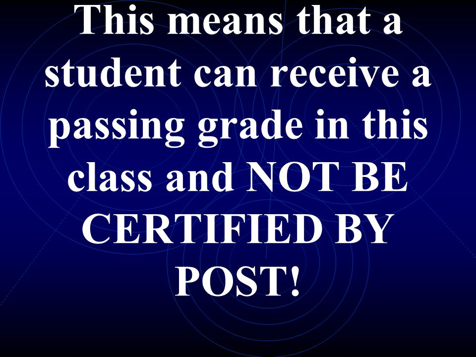 This means that a student can receive a passing grade in this class and NOT BE CERTIFIED BY POST!