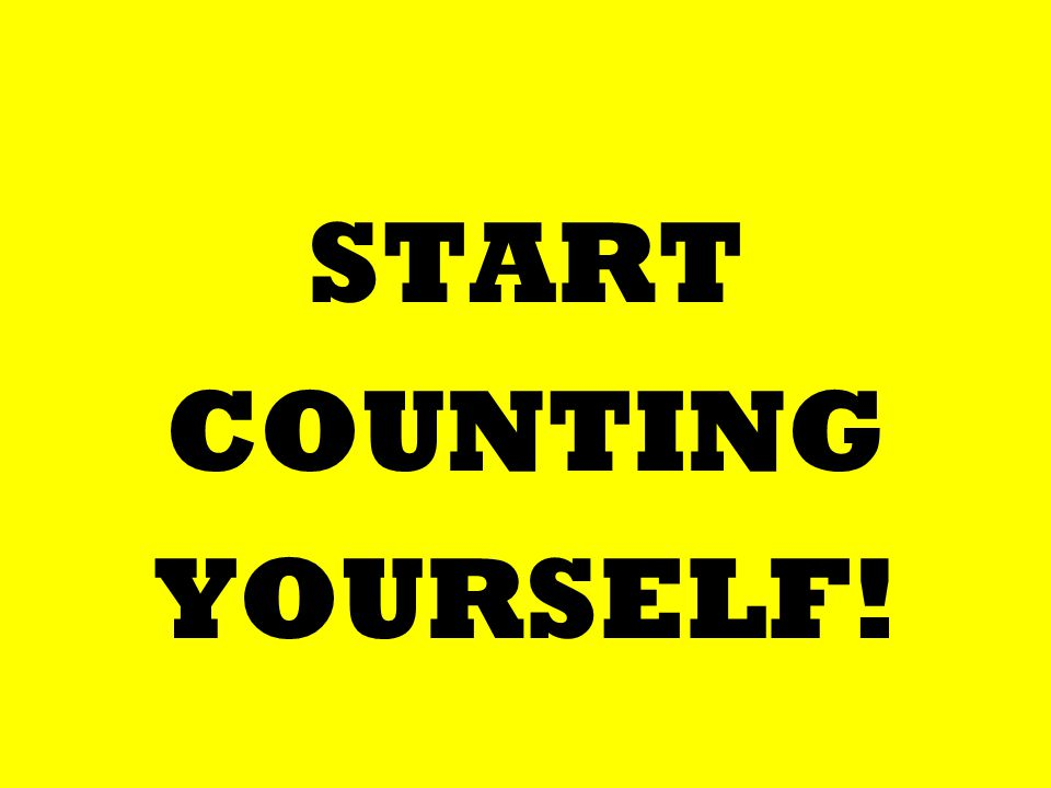 START COUNTING YOURSELF!