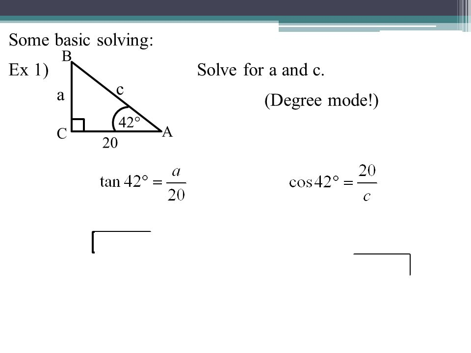 Some basic solving: Ex 1) Solve for a and c. c a (Degree mode!) B 42°