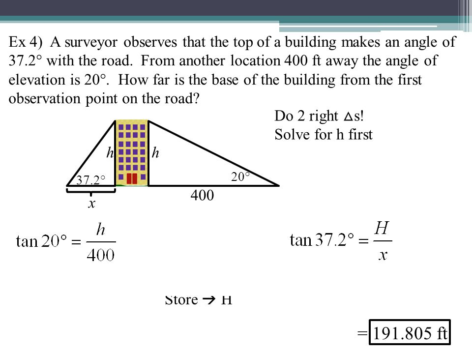 Ex 4) A surveyor observes that the top of a building makes an angle of 37.2° with the road. From another location 400 ft away the angle of elevation is 20°. How far is the base of the building from the first observation point on the road