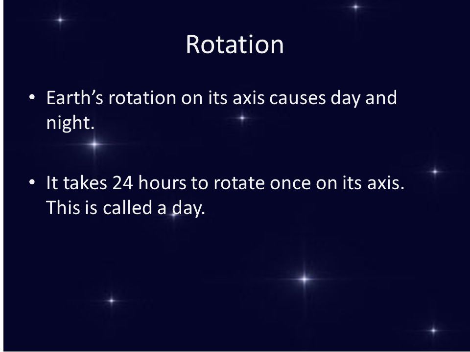 Rotation Earth's rotation on its axis causes day and night.