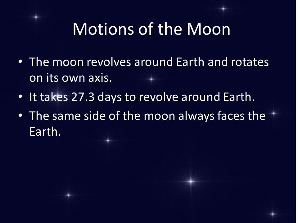 Motions of the Moon The moon revolves around Earth and rotates on its own axis. It takes 27.3 days to revolve around Earth.