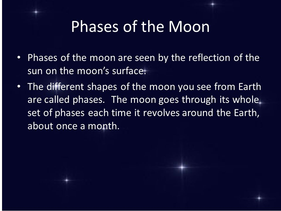 Phases of the Moon Phases of the moon are seen by the reflection of the sun on the moon's surface.
