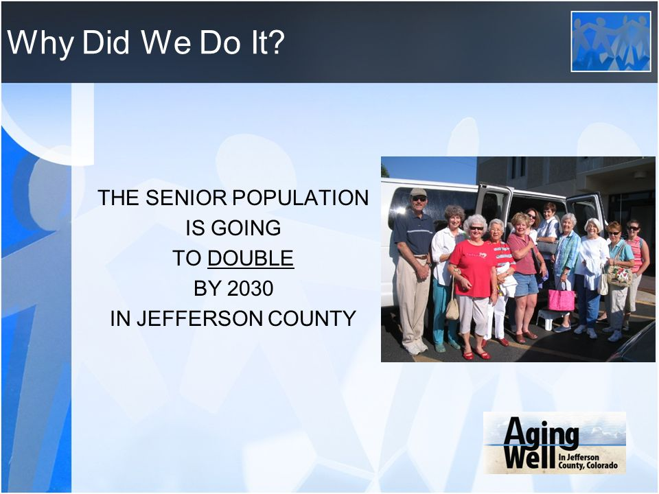 Why Did We Do It THE SENIOR POPULATION IS GOING TO DOUBLE BY 2030