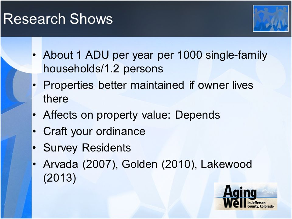 Research Shows About 1 ADU per year per 1000 single-family households/1.2 persons. Properties better maintained if owner lives there.