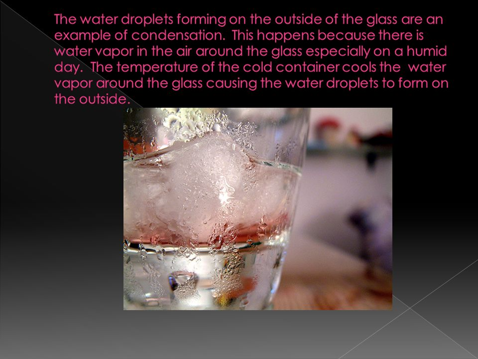 The water droplets forming on the outside of the glass are an example of condensation.