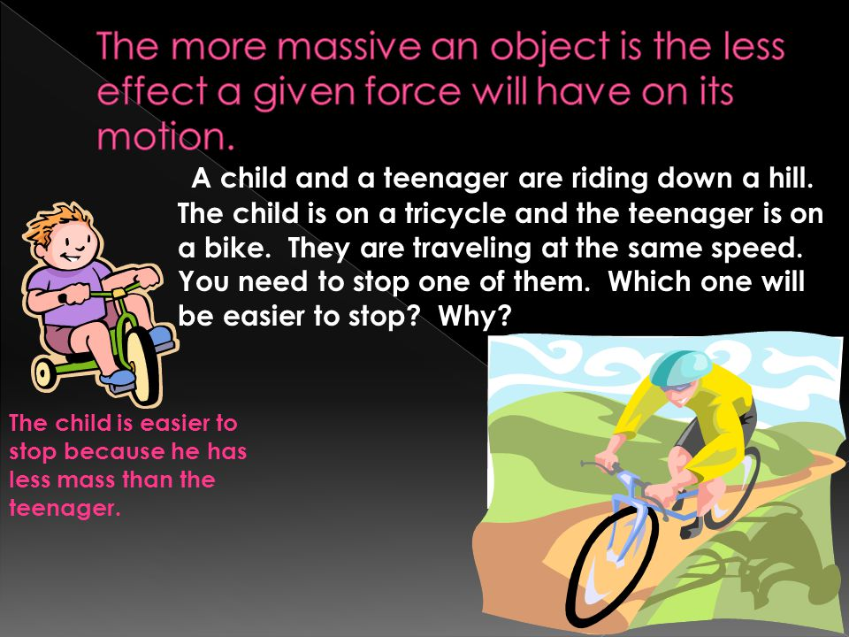 The more massive an object is the less effect a given force will have on its motion.