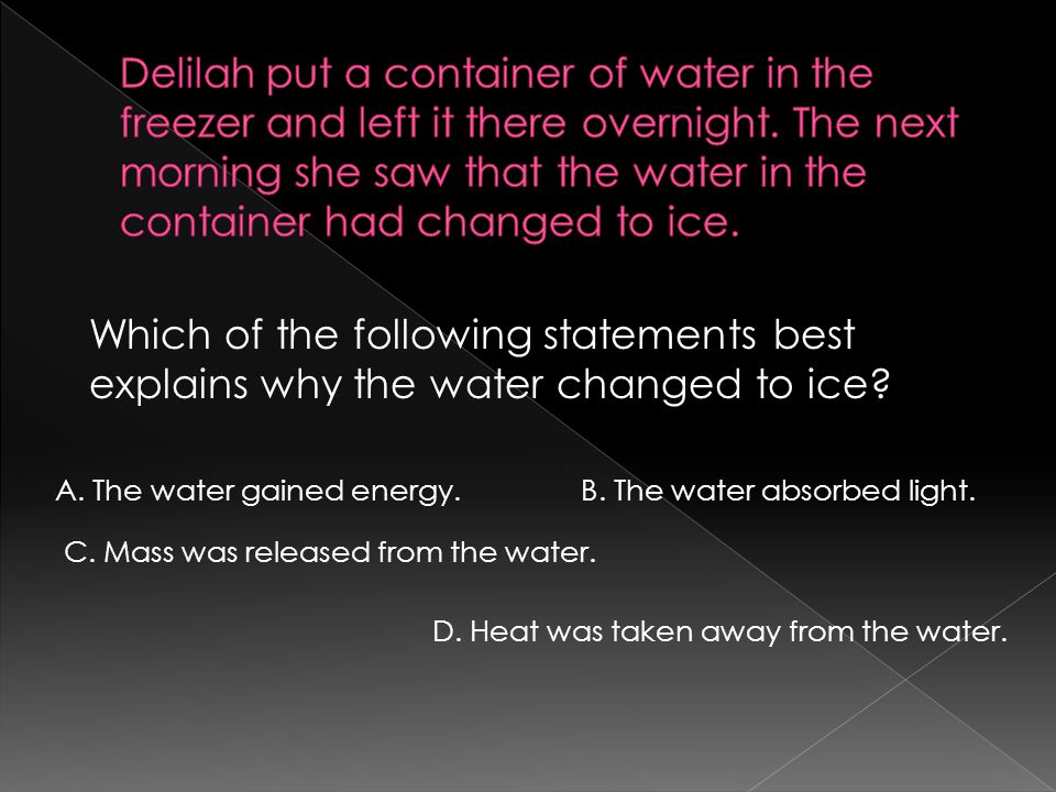 Delilah put a container of water in the freezer and left it there overnight. The next morning she saw that the water in the container had changed to ice.
