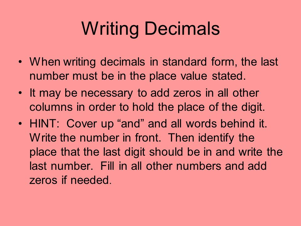 Writing Decimals When writing decimals in standard form, the last number must be in the place value stated.