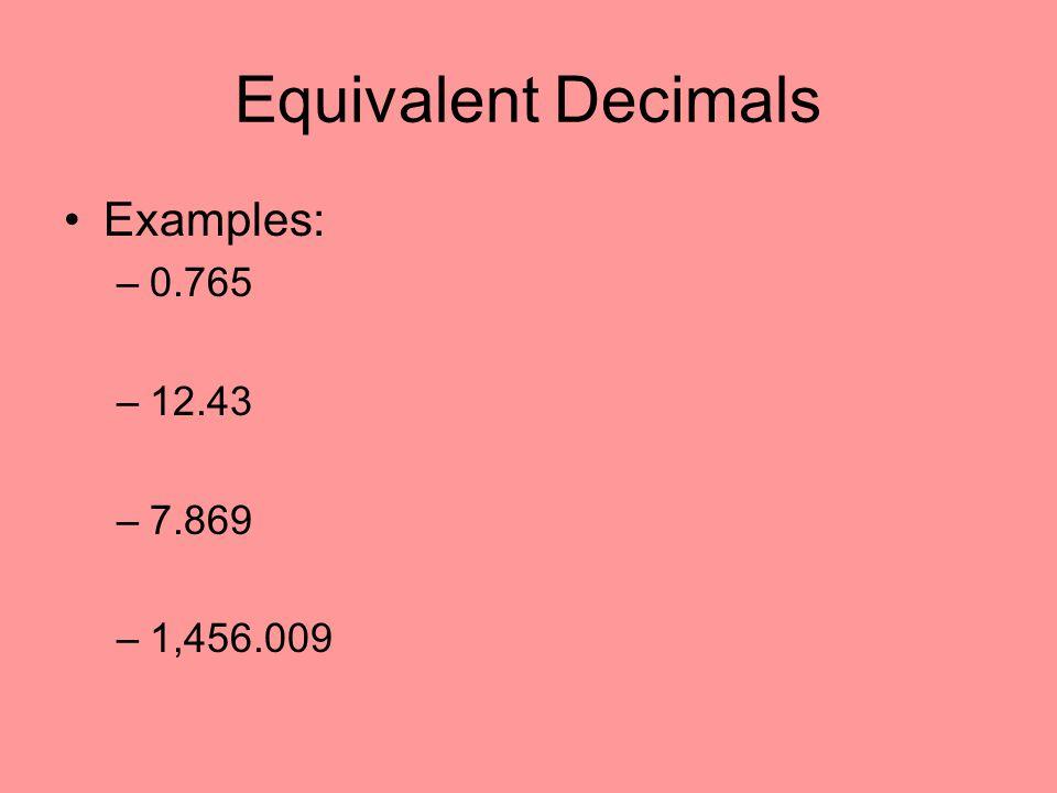 Equivalent Decimals Examples: 0.765 12.43 7.869 1,456.009