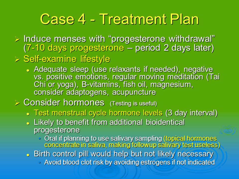 Case 4 - Treatment Plan Induce menses with progesterone withdrawal (7-10 days progesterone – period 2 days later)