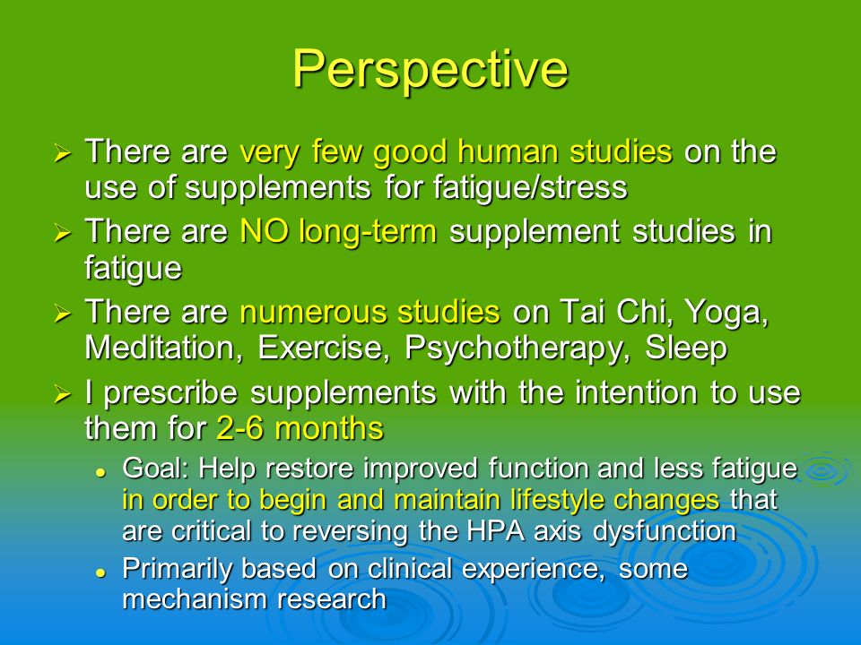Perspective There are very few good human studies on the use of supplements for fatigue/stress. There are NO long-term supplement studies in fatigue.