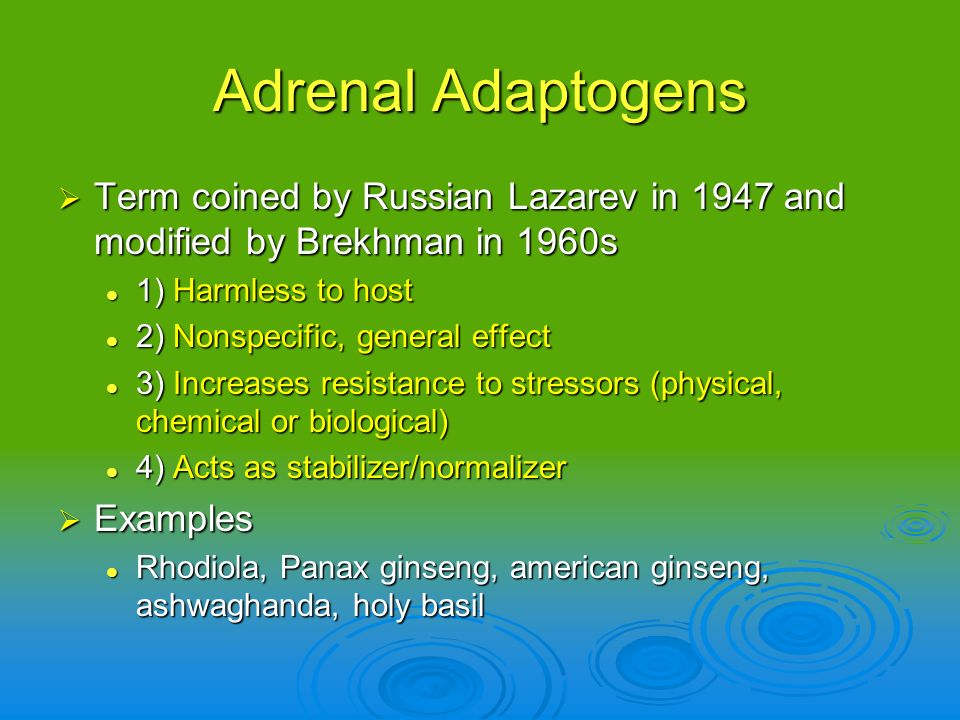 Adrenal Adaptogens Term coined by Russian Lazarev in 1947 and modified by Brekhman in 1960s. 1) Harmless to host.