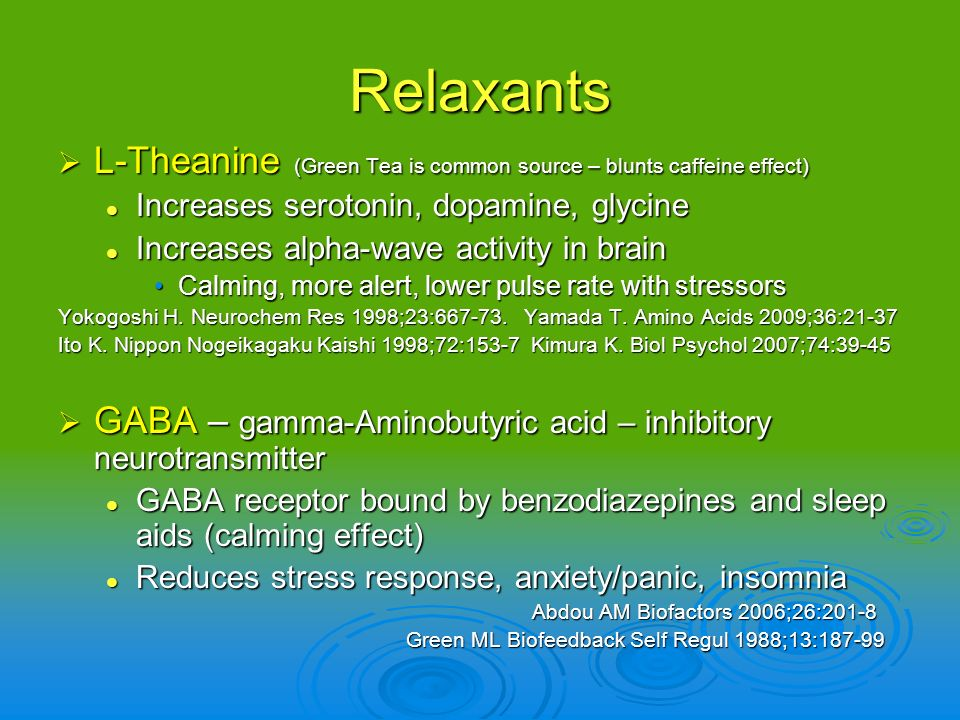 Relaxants L-Theanine (Green Tea is common source – blunts caffeine effect) Increases serotonin, dopamine, glycine.