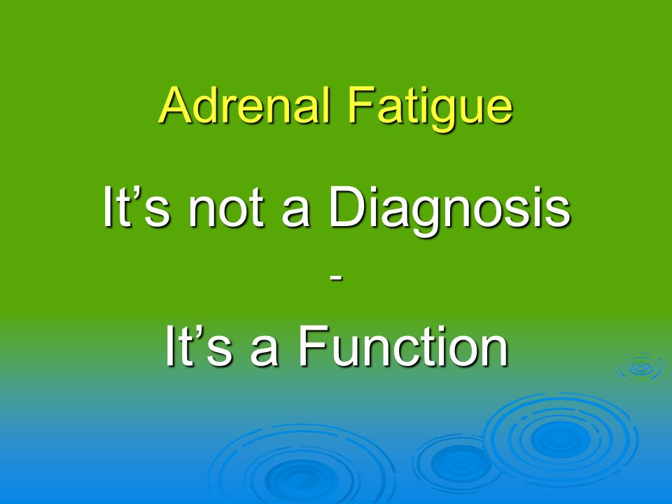 Adrenal Fatigue It's not a Diagnosis - It's a Function