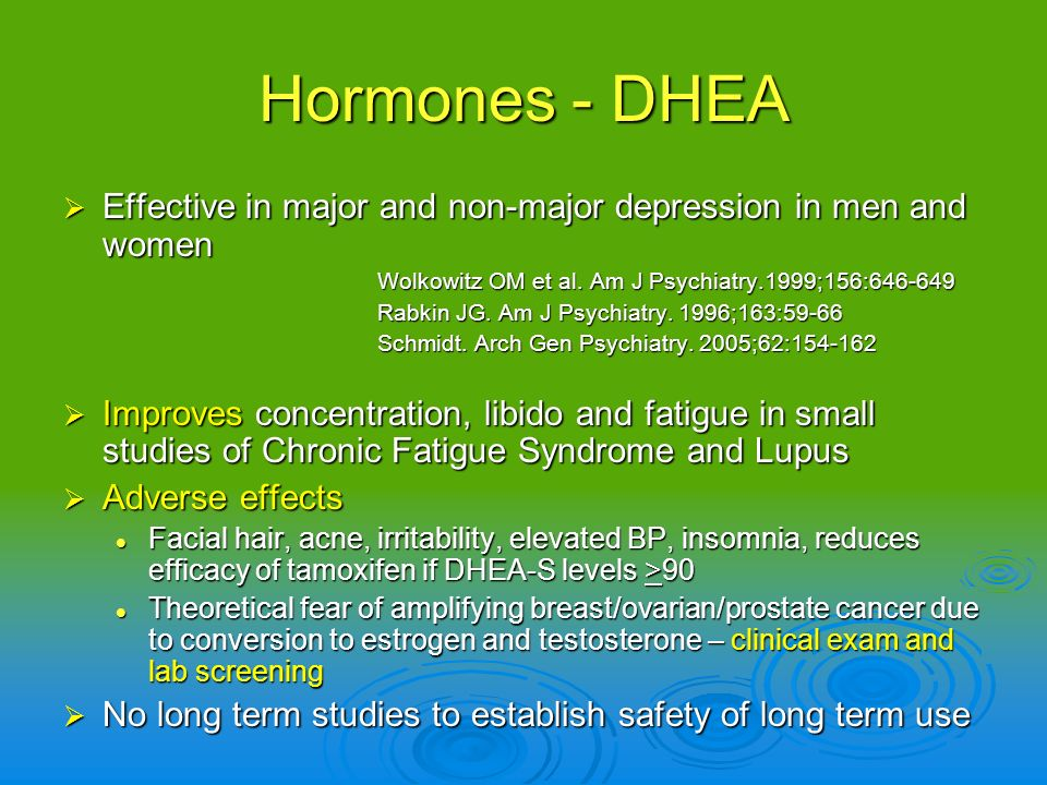 Hormones - DHEA Effective in major and non-major depression in men and women. Wolkowitz OM et al. Am J Psychiatry.1999;156:646-649.