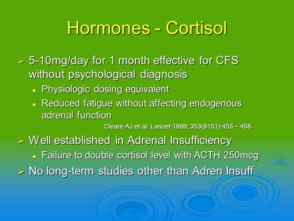 Hormones - Cortisol 5-10mg/day for 1 month effective for CFS without psychological diagnosis. Physiologic dosing equivalent.