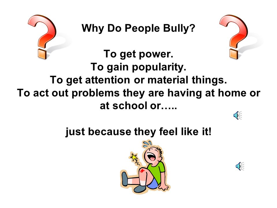 Why-oh-why. Why Do People Bully. To get power. To gain popularity