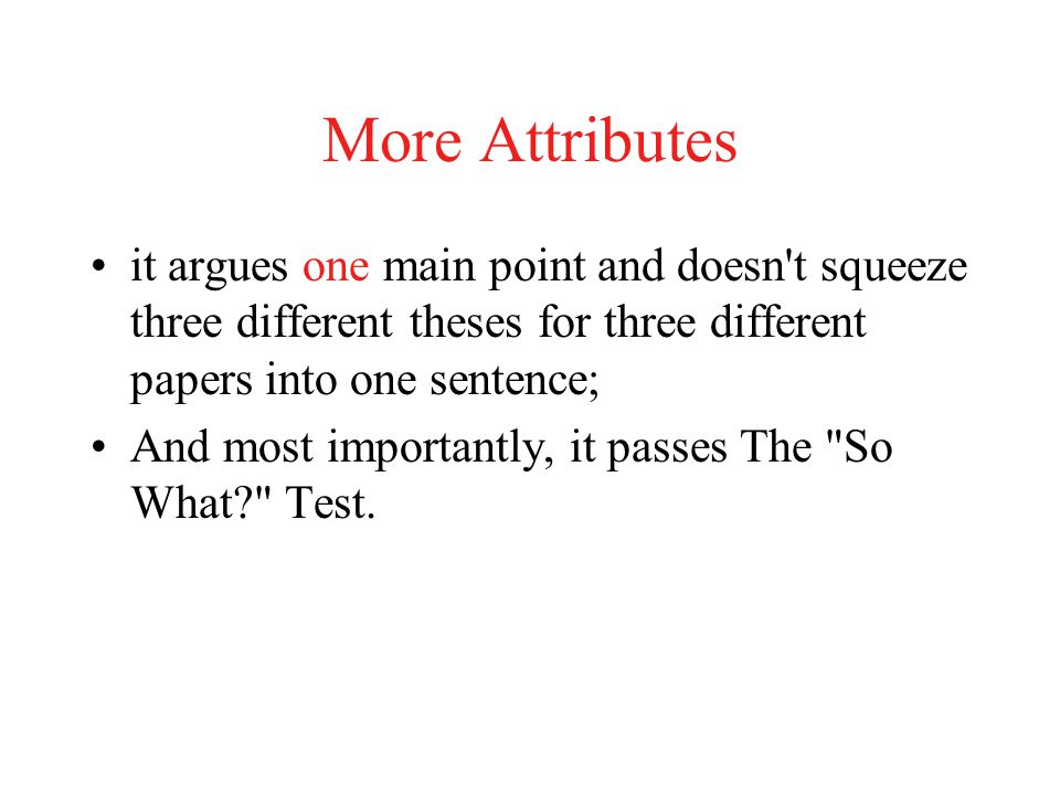 More Attributes it argues one main point and doesn t squeeze three different theses for three different papers into one sentence;