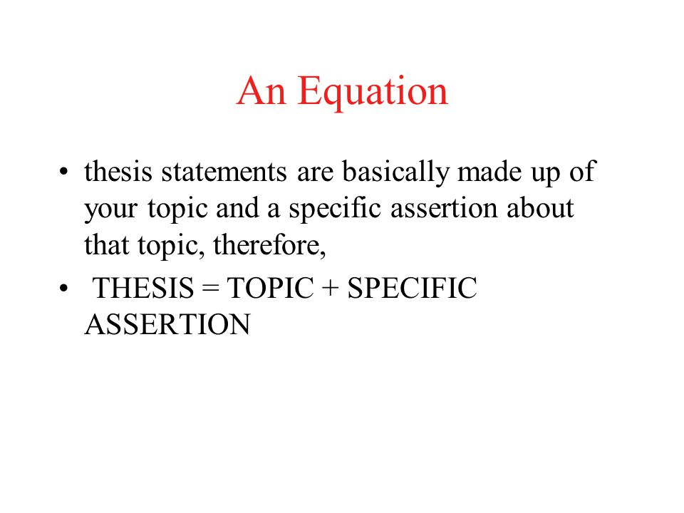 An Equation thesis statements are basically made up of your topic and a specific assertion about that topic, therefore,