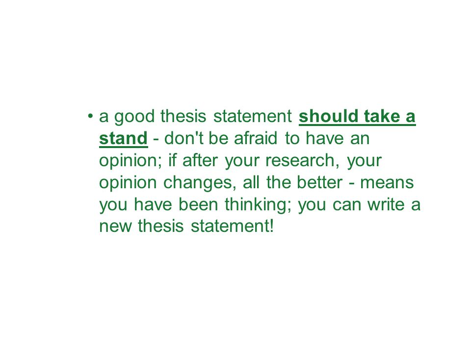 a good thesis statement should take a stand - don t be afraid to have an opinion; if after your research, your opinion changes, all the better - means you have been thinking; you can write a new thesis statement!