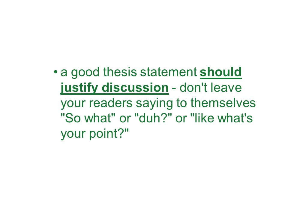 a good thesis statement should justify discussion - don t leave your readers saying to themselves So what or duh or like what s your point