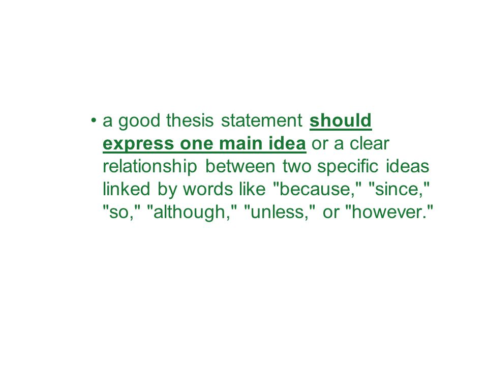 a good thesis statement should express one main idea or a clear relationship between two specific ideas linked by words like because, since, so, although, unless, or however.